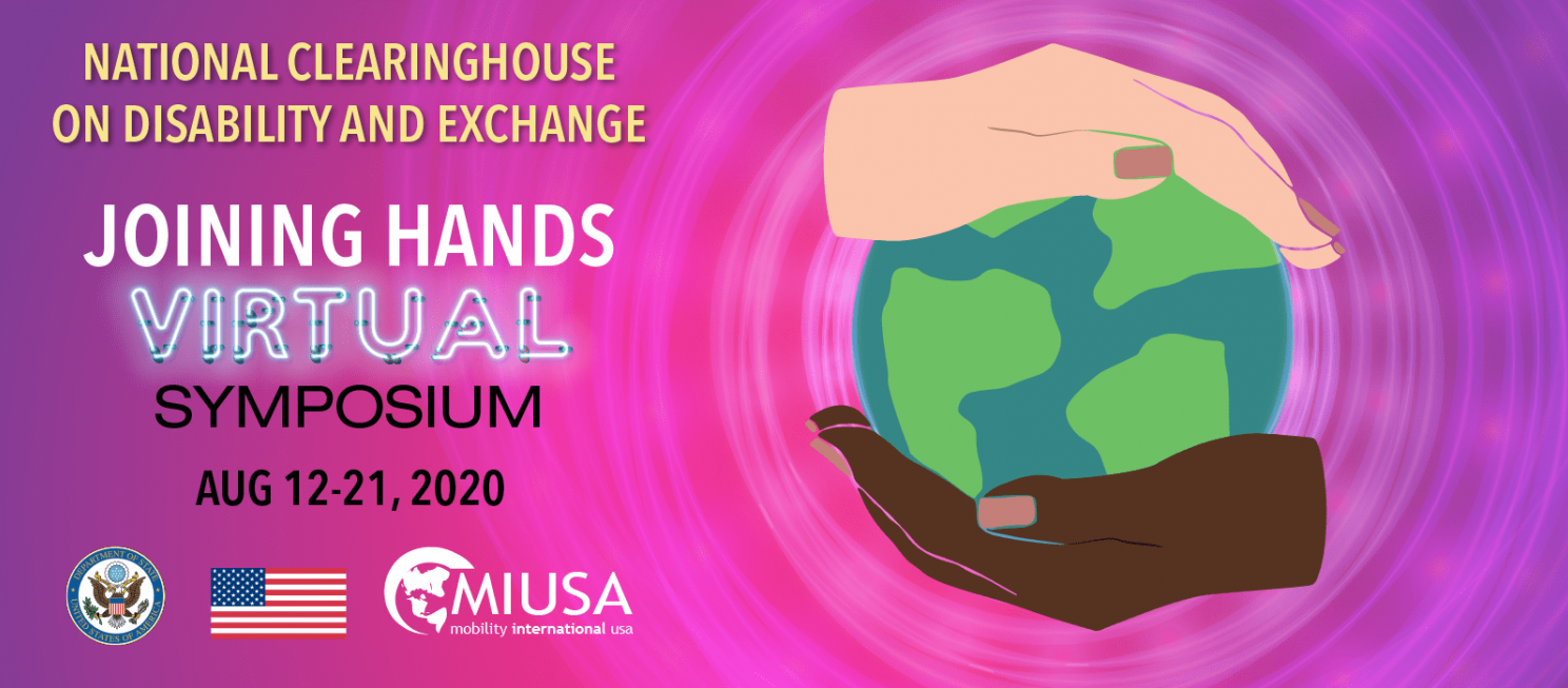 Illustration depicting a light hand and a dark hand cupping a globe, which emits neon pink and purple pulses. Text reads National Clearinghouse on Disability and Exchange, Joining Hands Virtual Symposium Aug 12-21, 2020. The word Virtual is stylized to look like a neon sign; State Dept logo, US flag, and MIUSA logo.